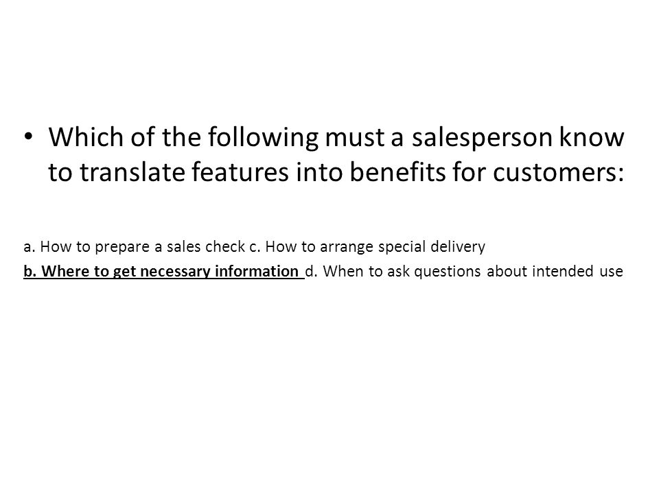 Which of the following must a salesperson know to translate features into benefits for customers: