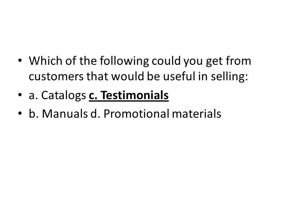 Which of the following could you get from customers that would be useful in selling: