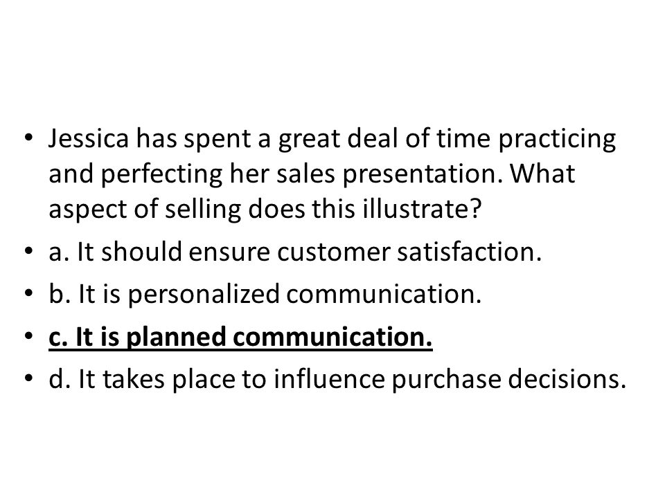Jessica has spent a great deal of time practicing and perfecting her sales presentation. What aspect of selling does this illustrate