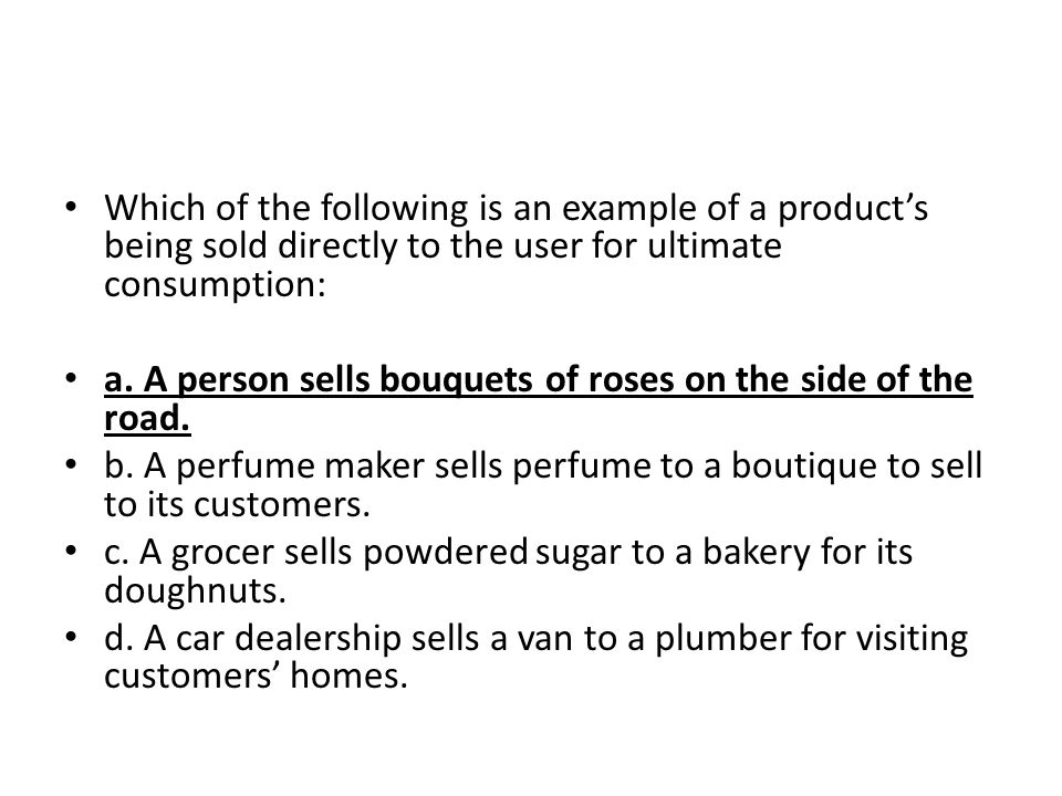Which of the following is an example of a product's being sold directly to the user for ultimate consumption: