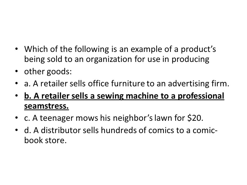 Which of the following is an example of a product's being sold to an organization for use in producing