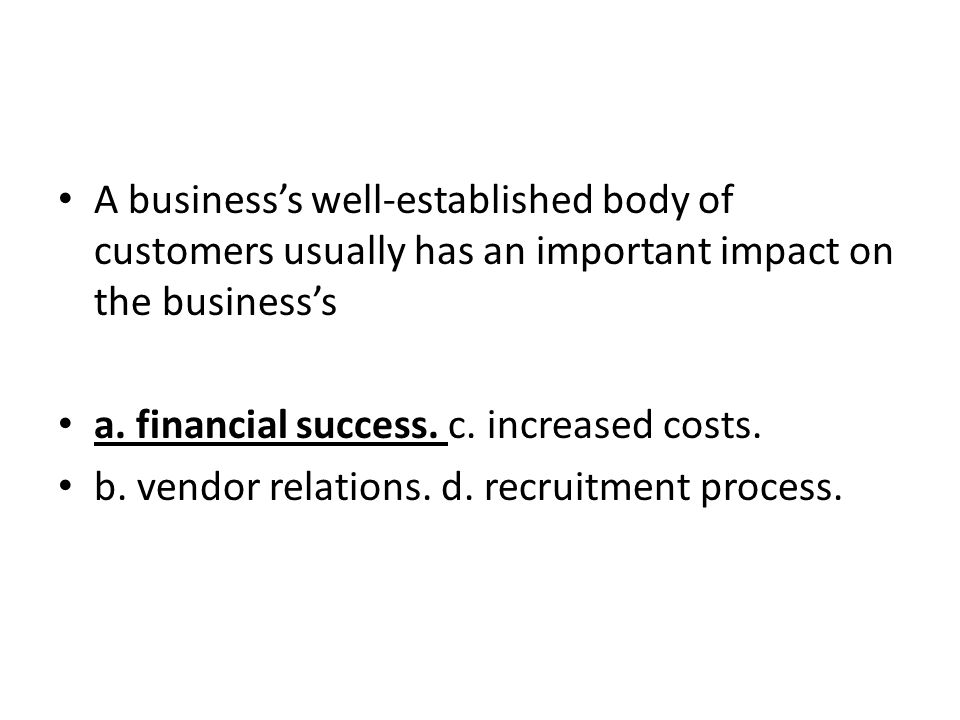 A business's well-established body of customers usually has an important impact on the business's