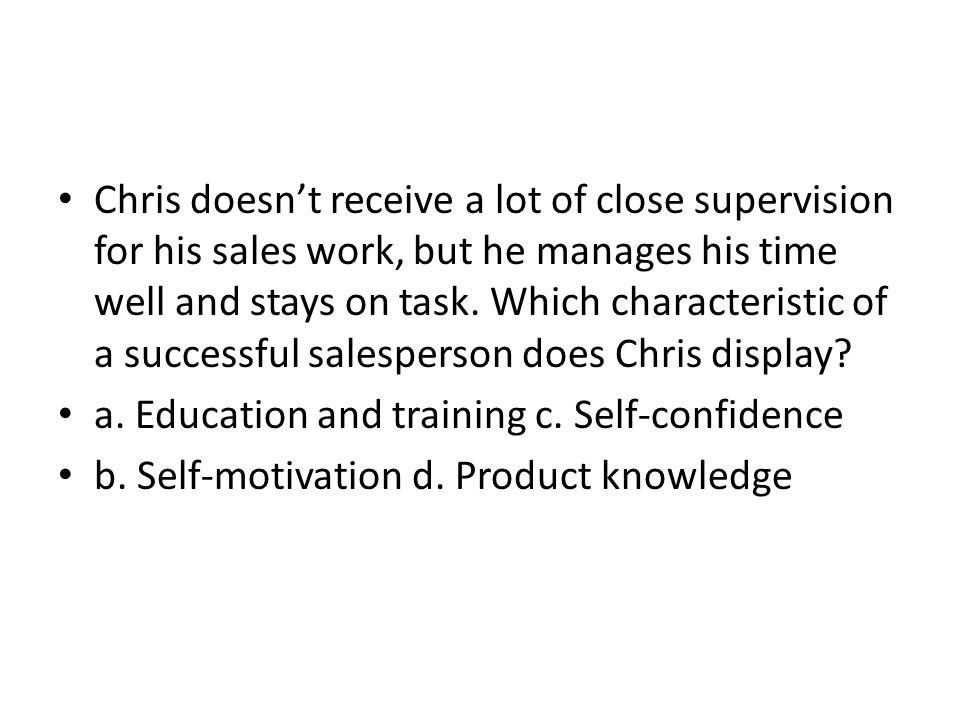 Chris doesn't receive a lot of close supervision for his sales work, but he manages his time well and stays on task. Which characteristic of a successful salesperson does Chris display