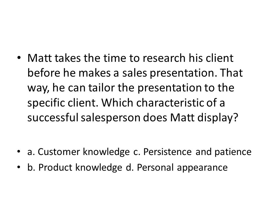 Matt takes the time to research his client before he makes a sales presentation. That way, he can tailor the presentation to the specific client. Which characteristic of a successful salesperson does Matt display