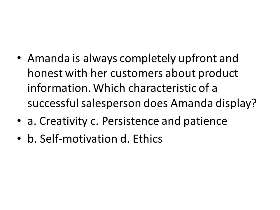 Amanda is always completely upfront and honest with her customers about product information. Which characteristic of a successful salesperson does Amanda display