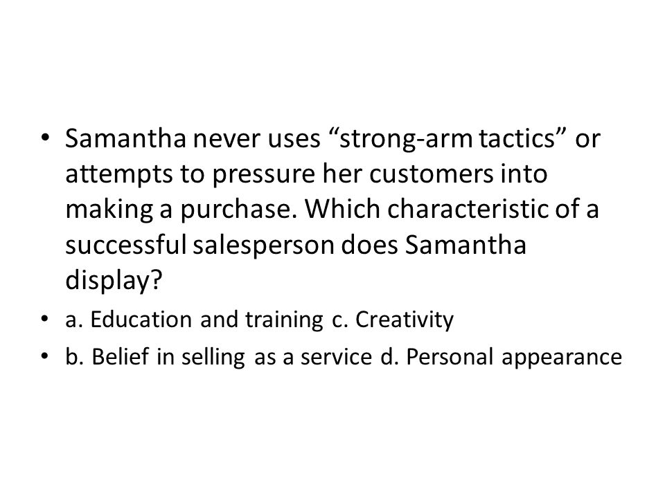 Samantha never uses strong-arm tactics or attempts to pressure her customers into making a purchase. Which characteristic of a successful salesperson does Samantha display