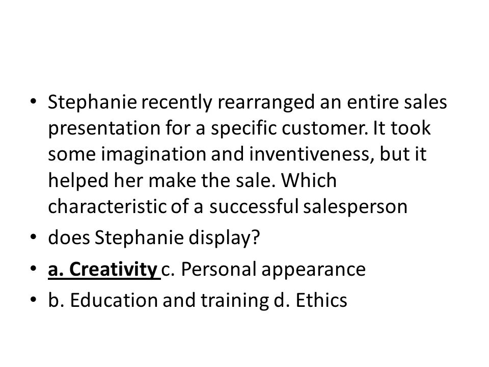 Stephanie recently rearranged an entire sales presentation for a specific customer. It took some imagination and inventiveness, but it helped her make the sale. Which characteristic of a successful salesperson