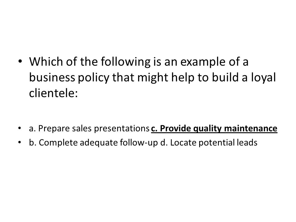 Which of the following is an example of a business policy that might help to build a loyal clientele: