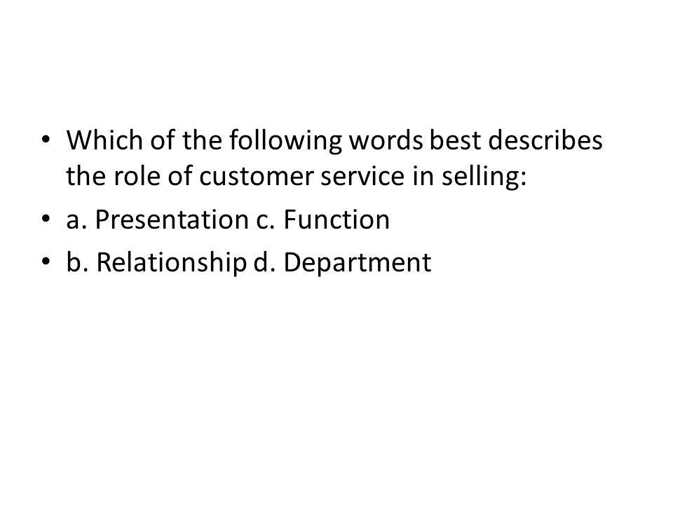 Which of the following words best describes the role of customer service in selling: