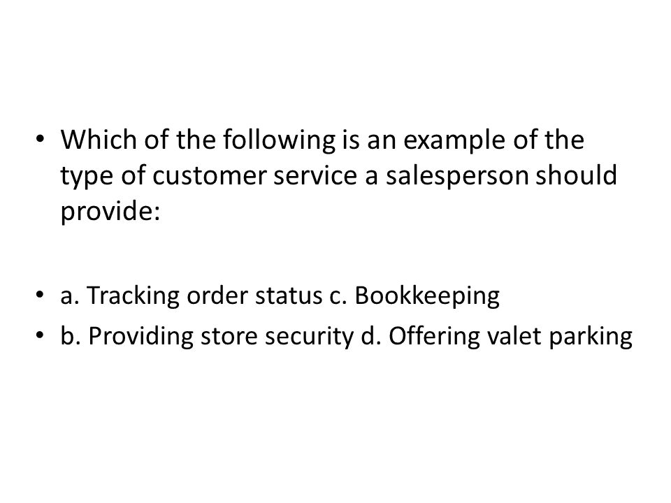 Which of the following is an example of the type of customer service a salesperson should provide: