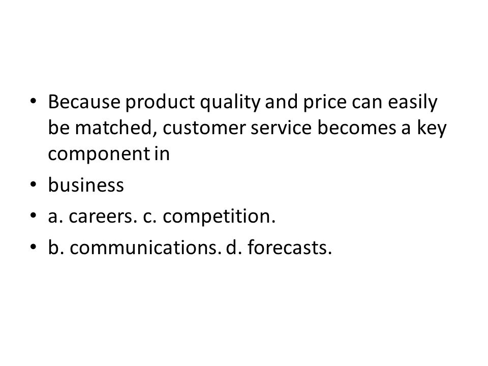 Because product quality and price can easily be matched, customer service becomes a key component in