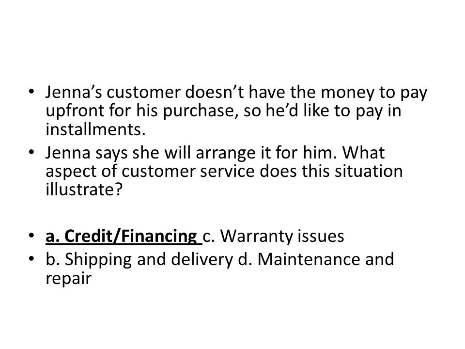 Jenna's customer doesn't have the money to pay upfront for his purchase, so he'd like to pay in installments.