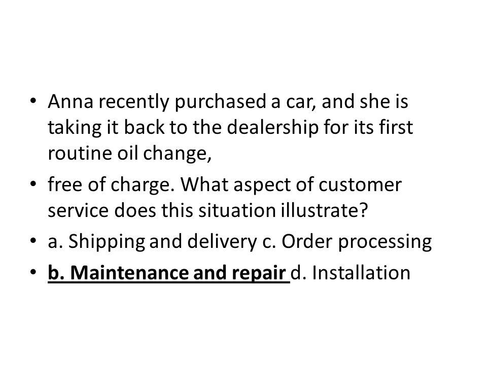 Anna recently purchased a car, and she is taking it back to the dealership for its first routine oil change,