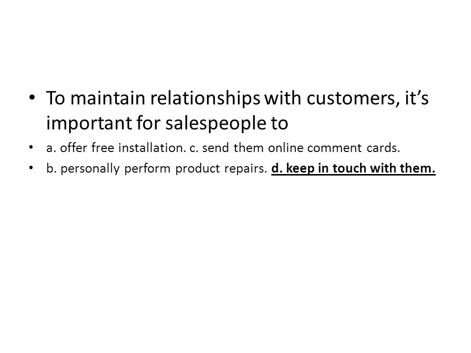 To maintain relationships with customers, it's important for salespeople to