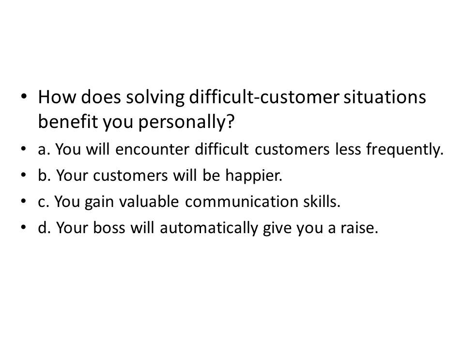 How does solving difficult-customer situations benefit you personally