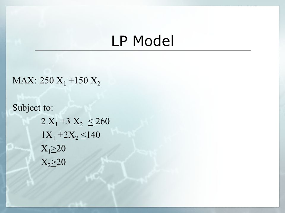 LP Model MAX: 250 X1 +150 X2 Subject to: 2 X1 +3 X2 < 260