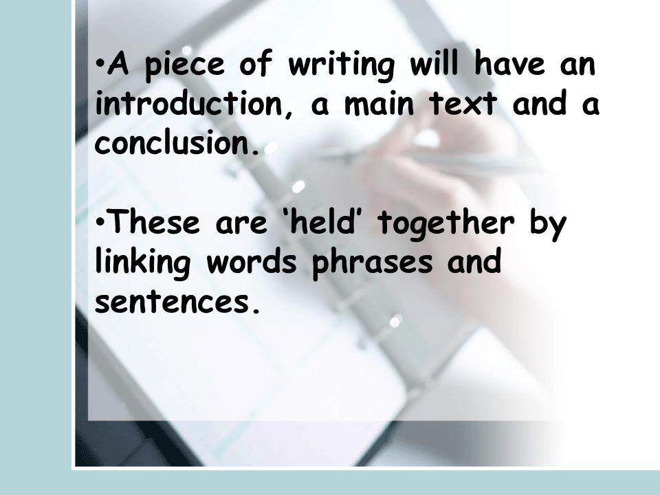 A piece of writing will have an introduction, a main text and a conclusion.