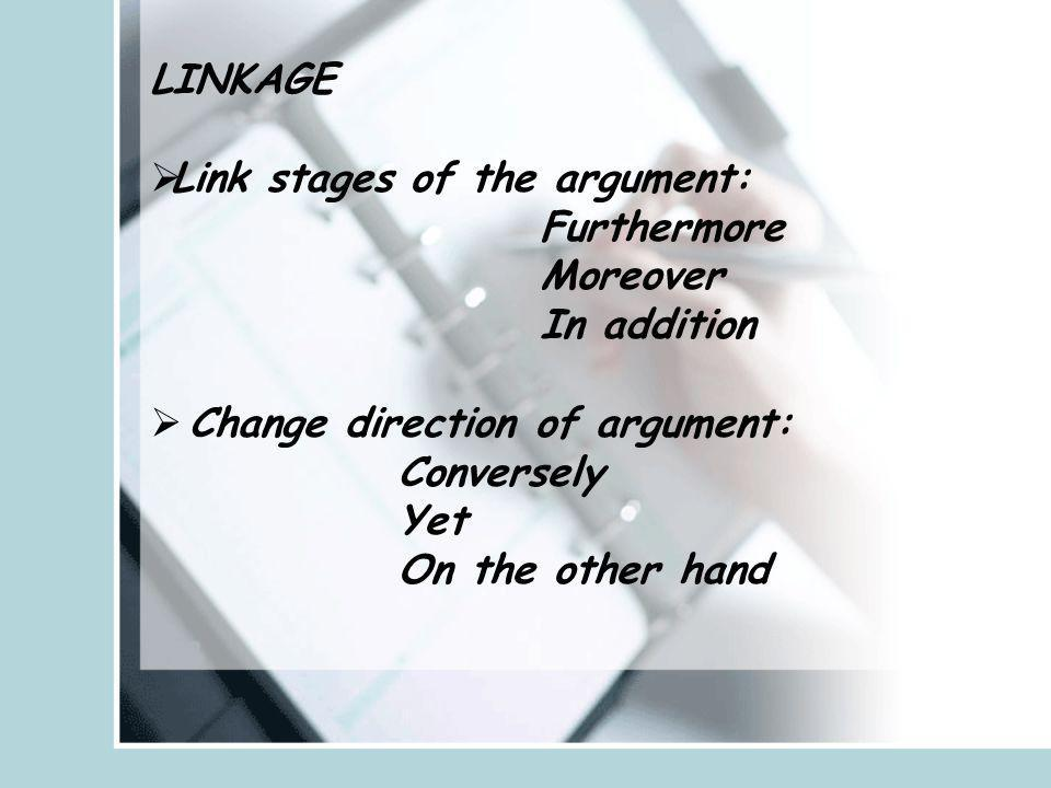 LINKAGE Link stages of the argument: Furthermore. Moreover. In addition. Change direction of argument: