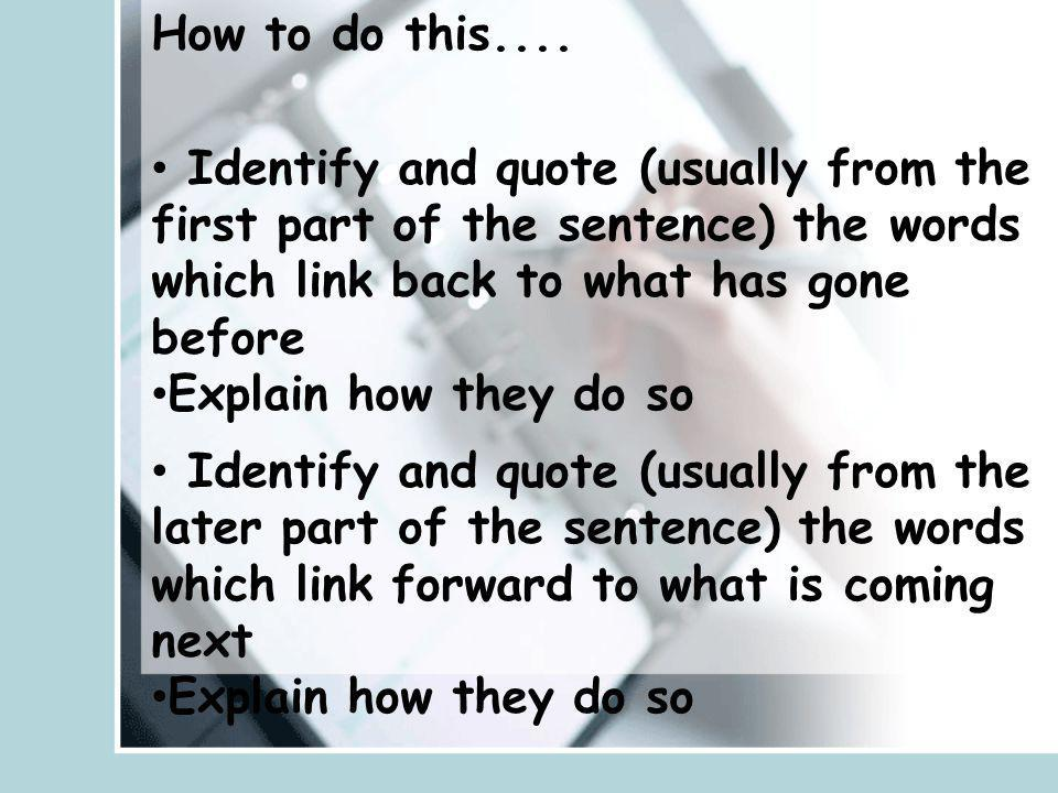 How to do this.... Identify and quote (usually from the first part of the sentence) the words which link back to what has gone before.
