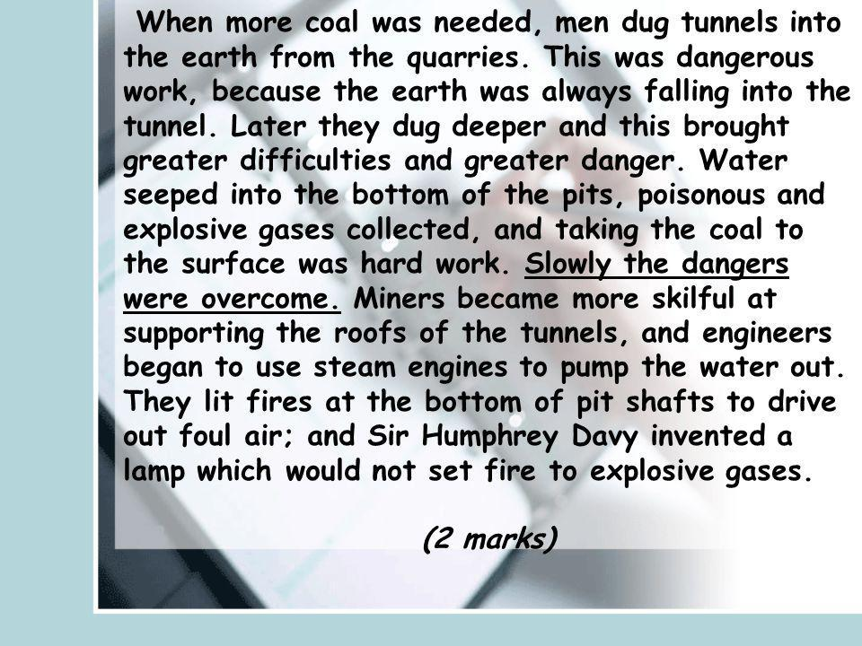 When more coal was needed, men dug tunnels into the earth from the quarries. This was dangerous work, because the earth was always falling into the tunnel. Later they dug deeper and this brought greater difficulties and greater danger. Water seeped into the bottom of the pits, poisonous and explosive gases collected, and taking the coal to the surface was hard work. Slowly the dangers were overcome. Miners became more skilful at supporting the roofs of the tunnels, and engineers began to use steam engines to pump the water out. They lit fires at the bottom of pit shafts to drive out foul air; and Sir Humphrey Davy invented a lamp which would not set fire to explosive gases.
