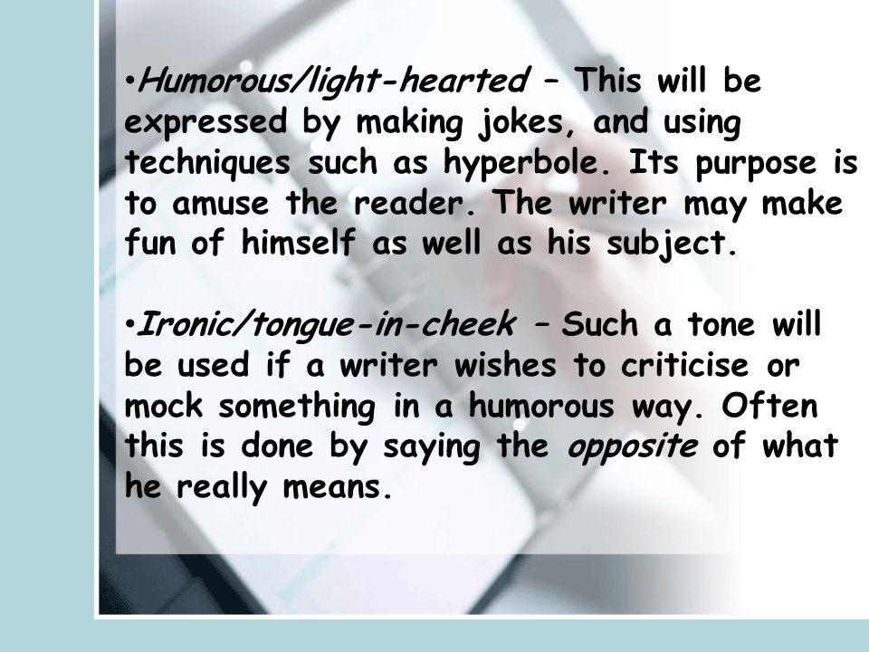 Humorous/light-hearted – This will be expressed by making jokes, and using techniques such as hyperbole. Its purpose is to amuse the reader. The writer may make fun of himself as well as his subject.