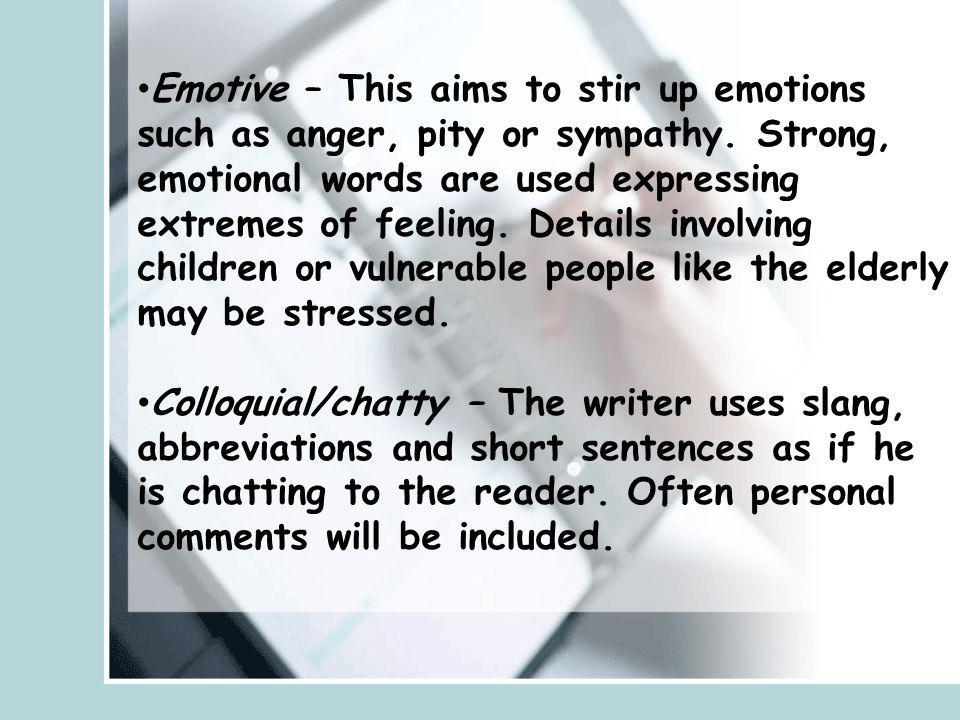 Emotive – This aims to stir up emotions such as anger, pity or sympathy. Strong, emotional words are used expressing extremes of feeling. Details involving children or vulnerable people like the elderly may be stressed.