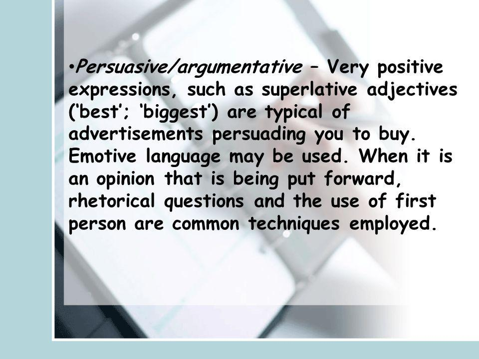 Persuasive/argumentative – Very positive expressions, such as superlative adjectives ('best'; 'biggest') are typical of advertisements persuading you to buy.