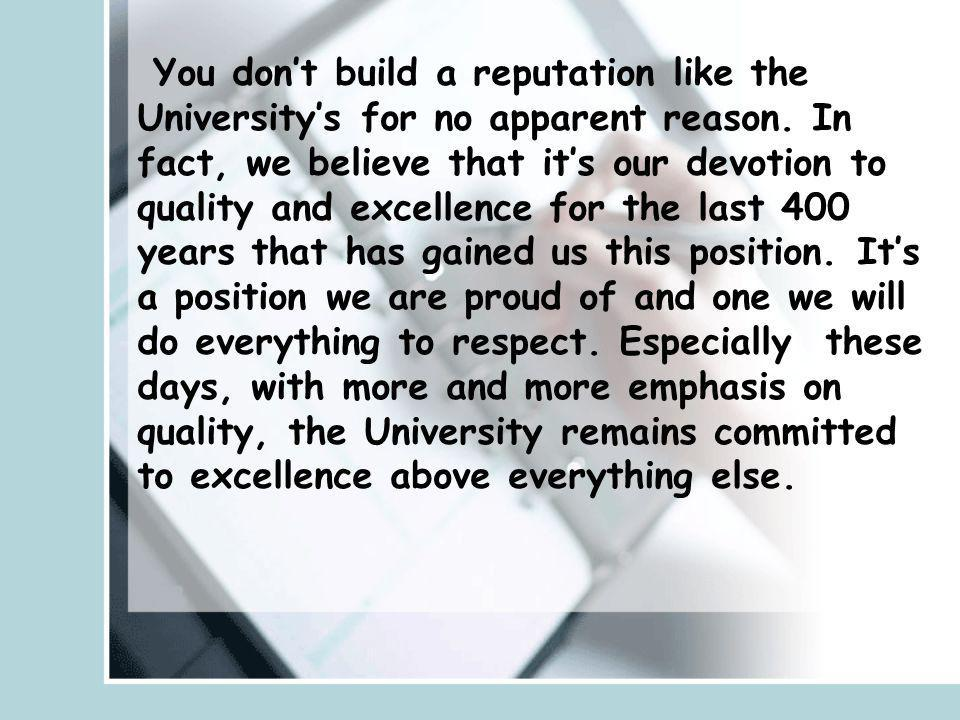 You don't build a reputation like the University's for no apparent reason.