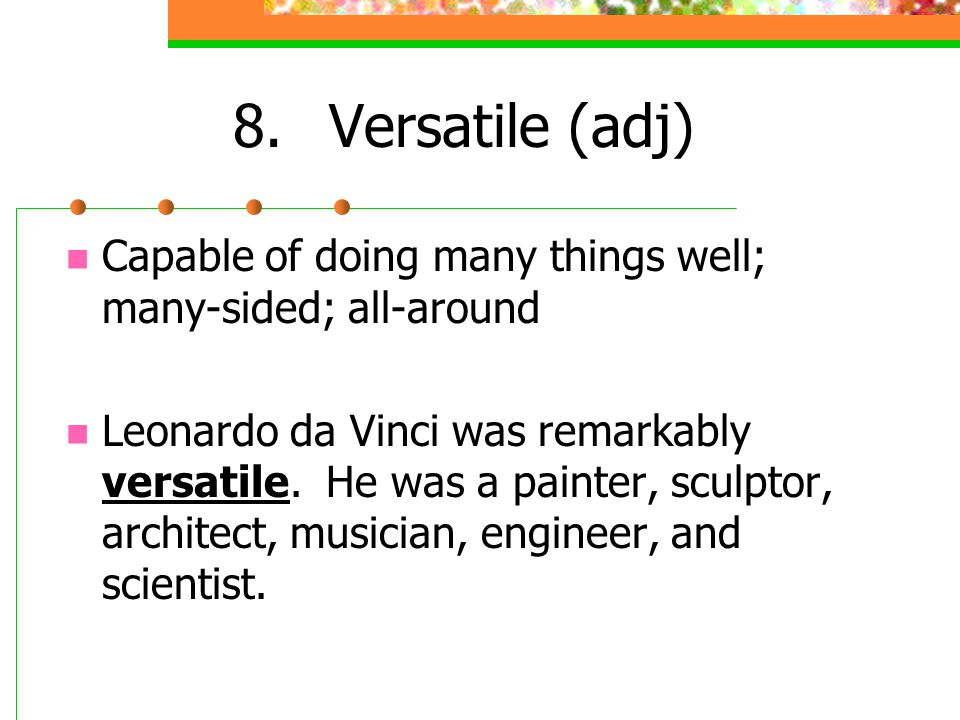 8. Versatile (adj) Capable of doing many things well; many-sided; all-around.