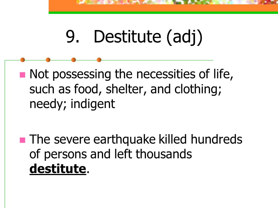 9. Destitute (adj) Not possessing the necessities of life, such as food, shelter, and clothing; needy; indigent.