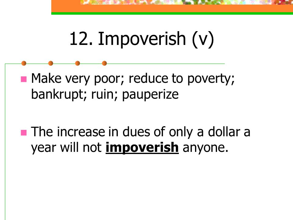 12. Impoverish (v) Make very poor; reduce to poverty; bankrupt; ruin; pauperize.