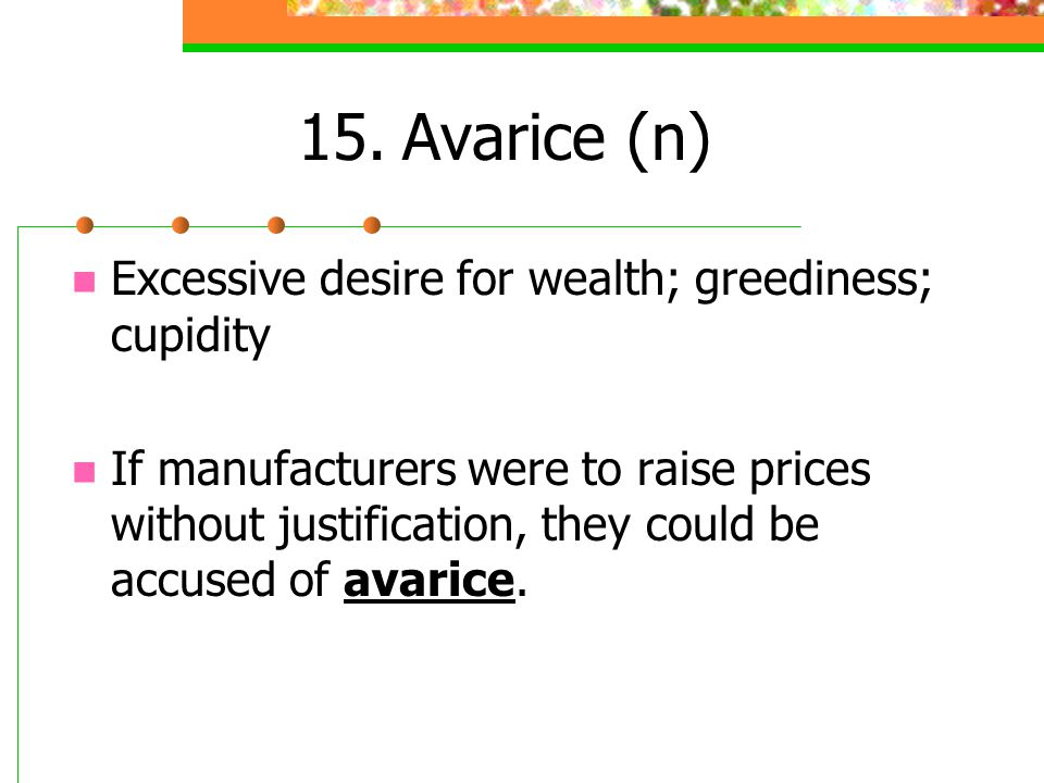 15. Avarice (n) Excessive desire for wealth; greediness; cupidity