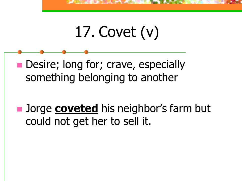 17. Covet (v) Desire; long for; crave, especially something belonging to another.