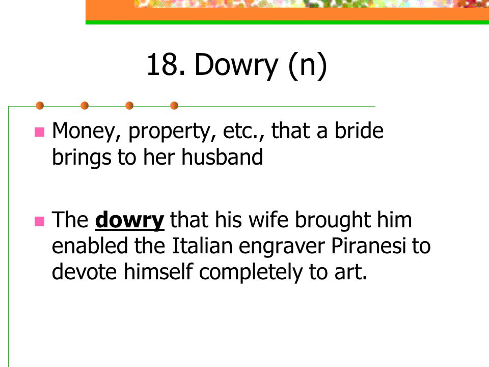 18. Dowry (n) Money, property, etc., that a bride brings to her husband.