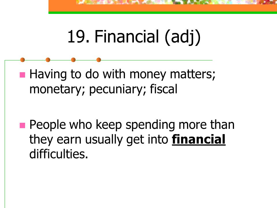 19. Financial (adj) Having to do with money matters; monetary; pecuniary; fiscal.