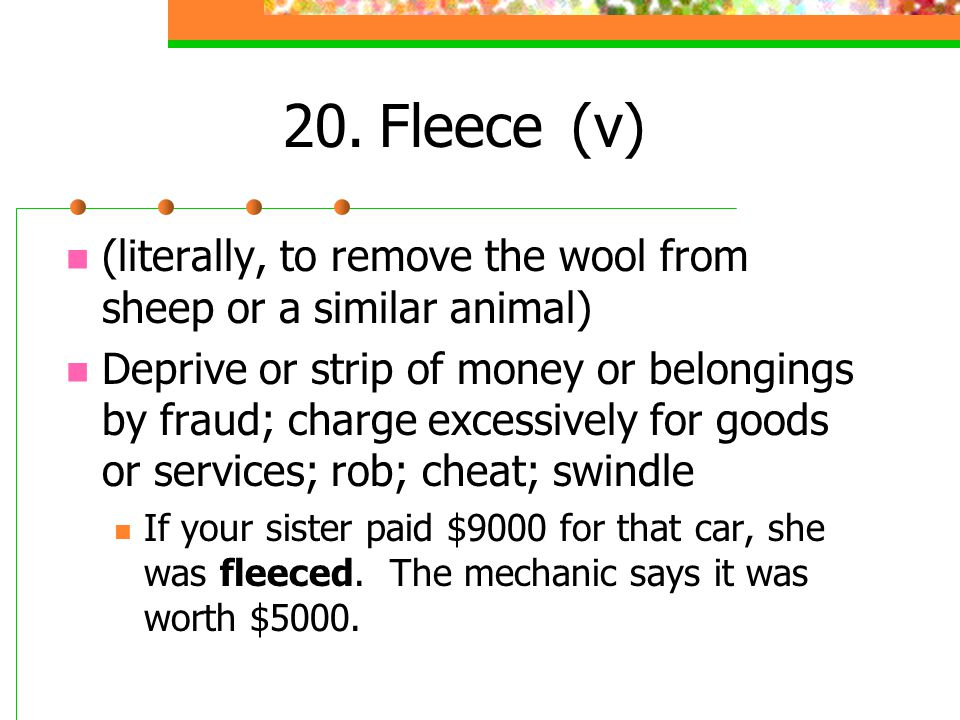 20. Fleece (v) (literally, to remove the wool from sheep or a similar animal)