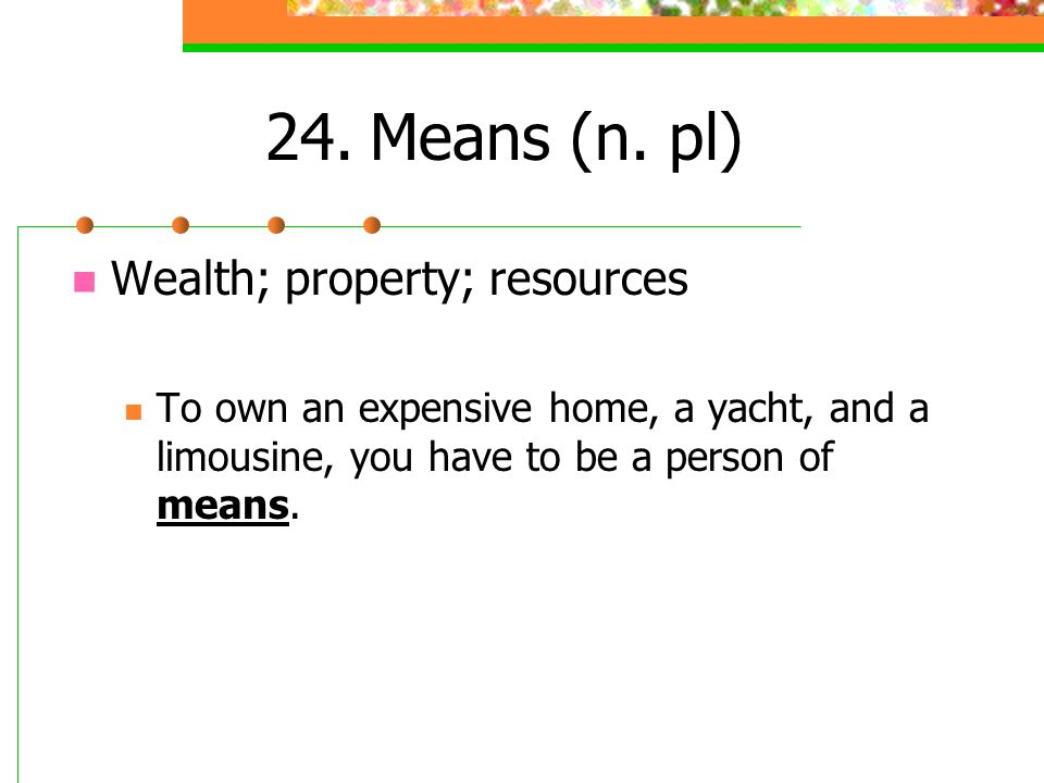 24. Means (n. pl) Wealth; property; resources