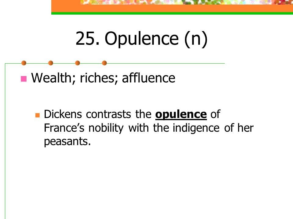 25. Opulence (n) Wealth; riches; affluence