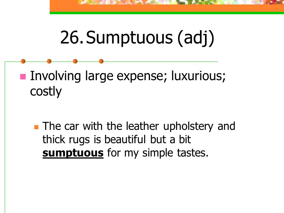 Sumptuous (adj) Involving large expense; luxurious; costly