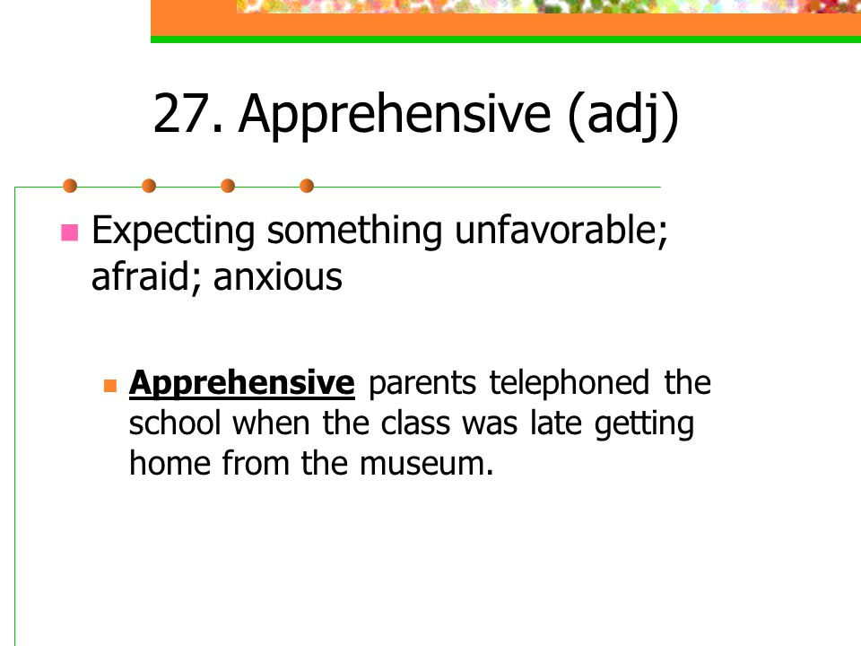 27. Apprehensive (adj) Expecting something unfavorable; afraid; anxious.