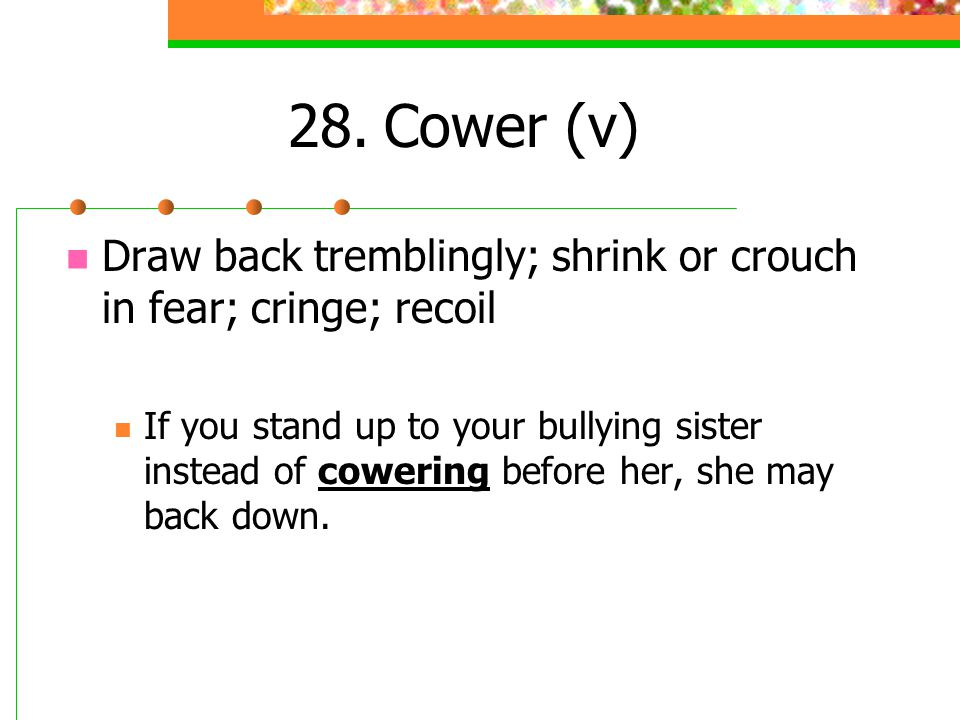 28. Cower (v) Draw back tremblingly; shrink or crouch in fear; cringe; recoil.