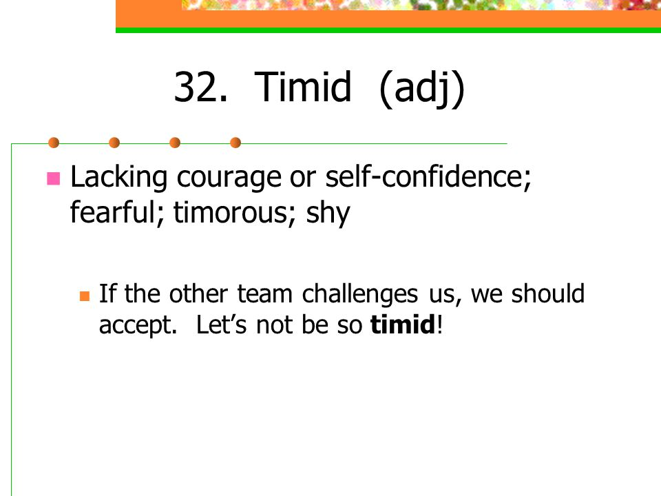 32. Timid (adj) Lacking courage or self-confidence; fearful; timorous; shy.