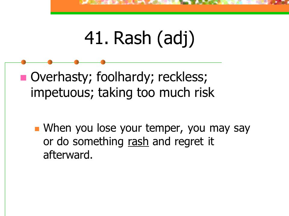 41. Rash (adj) Overhasty; foolhardy; reckless; impetuous; taking too much risk.