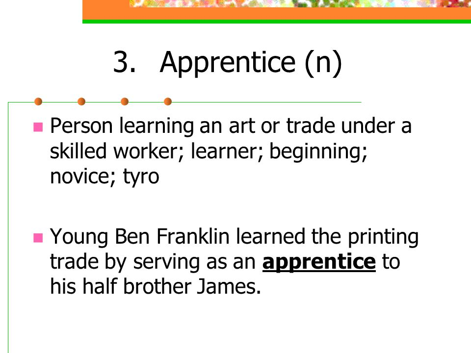3. Apprentice (n) Person learning an art or trade under a skilled worker; learner; beginning; novice; tyro.