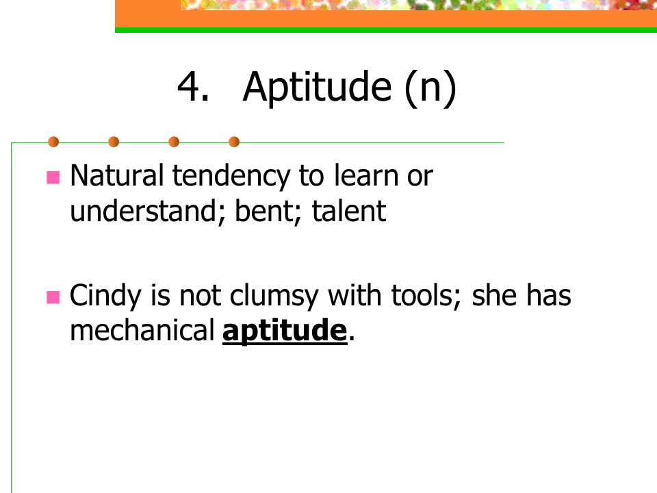 4. Aptitude (n) Natural tendency to learn or understand; bent; talent
