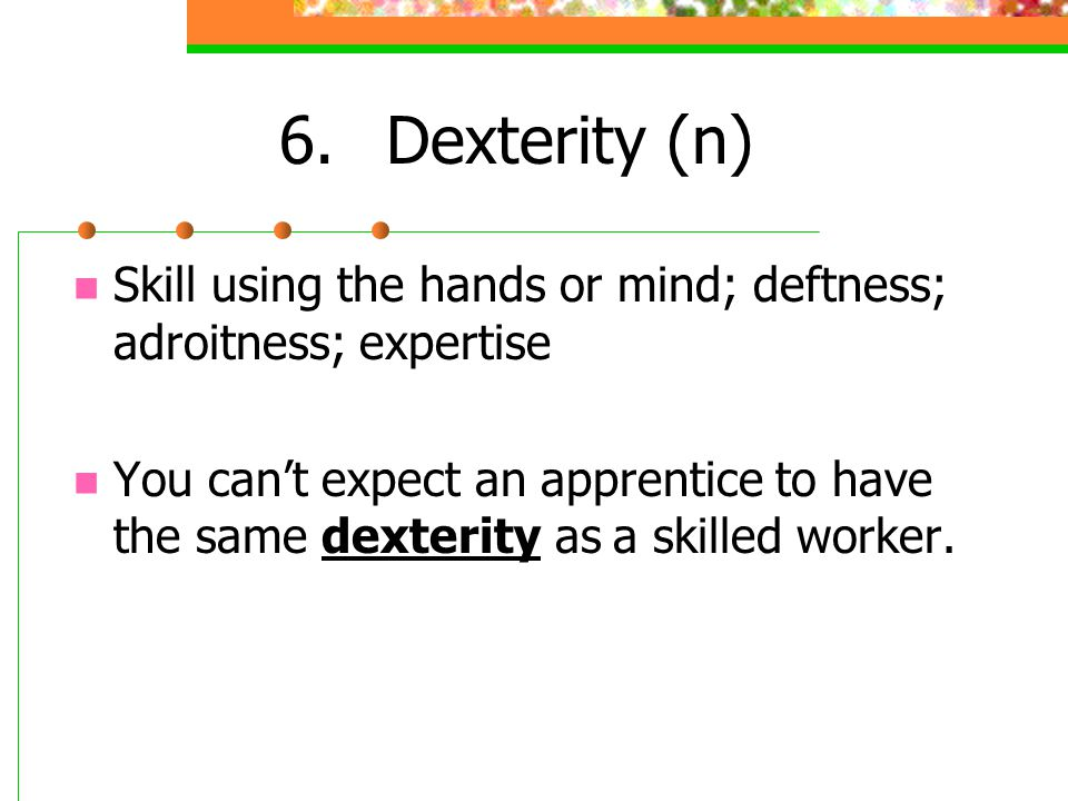 6. Dexterity (n) Skill using the hands or mind; deftness; adroitness; expertise.