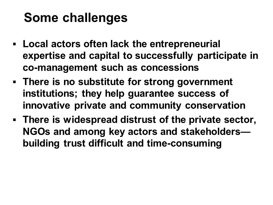 Some challenges Local actors often lack the entrepreneurial expertise and capital to successfully participate in co-management such as concessions.