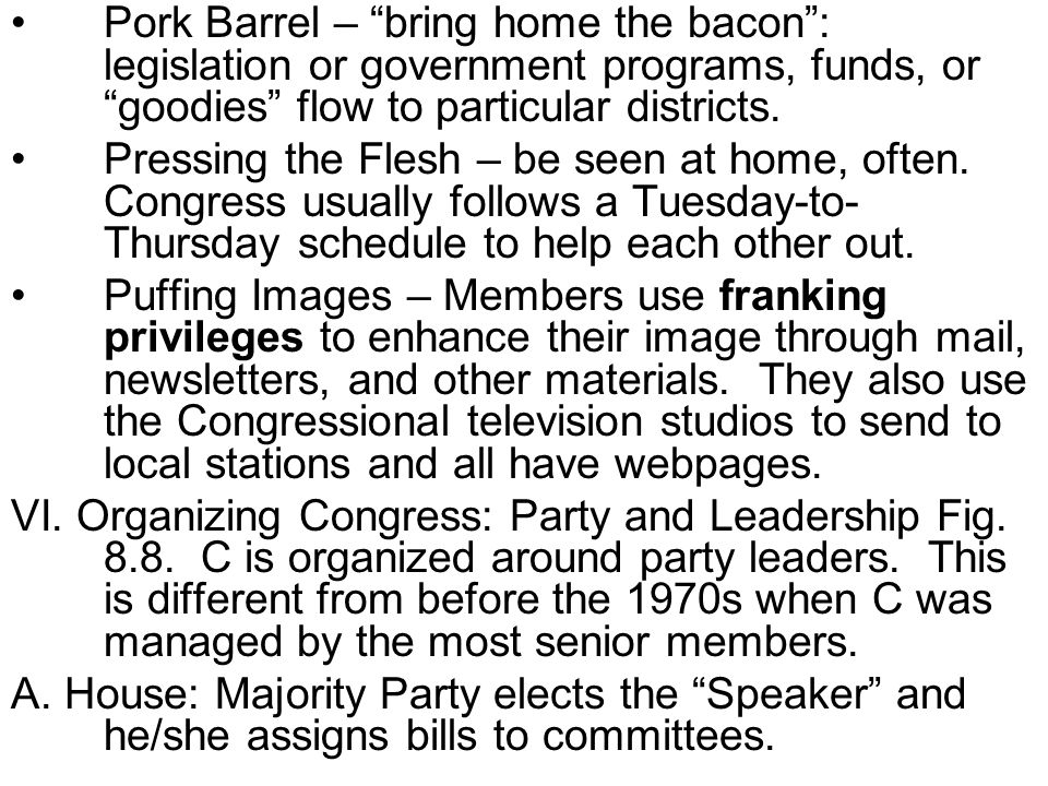 Pork Barrel – bring home the bacon : legislation or government programs, funds, or goodies flow to particular districts.
