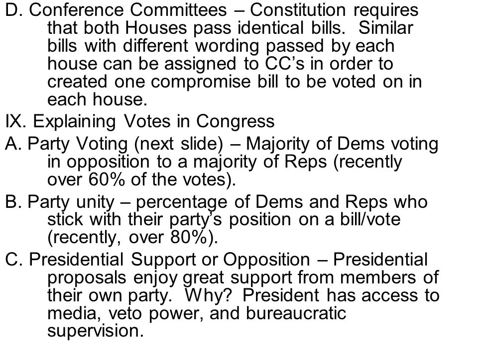 D. Conference Committees – Constitution requires that both Houses pass identical bills. Similar bills with different wording passed by each house can be assigned to CC's in order to created one compromise bill to be voted on in each house.