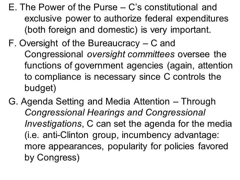 E. The Power of the Purse – C's constitutional and exclusive power to authorize federal expenditures (both foreign and domestic) is very important.